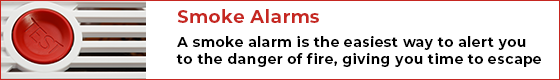 Smoke Alarms - A smoke alarm is the easiest way to alert you to the danger of fire, giving you time to escape.